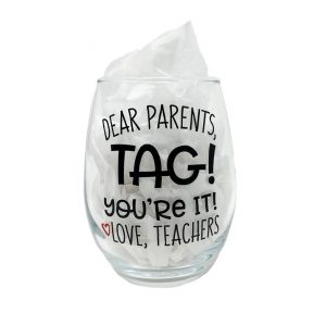 Dear Parents, TAG! You're It Love, Teachers 12oz Glass. A clear, stemless wine glass with the name printed on it.